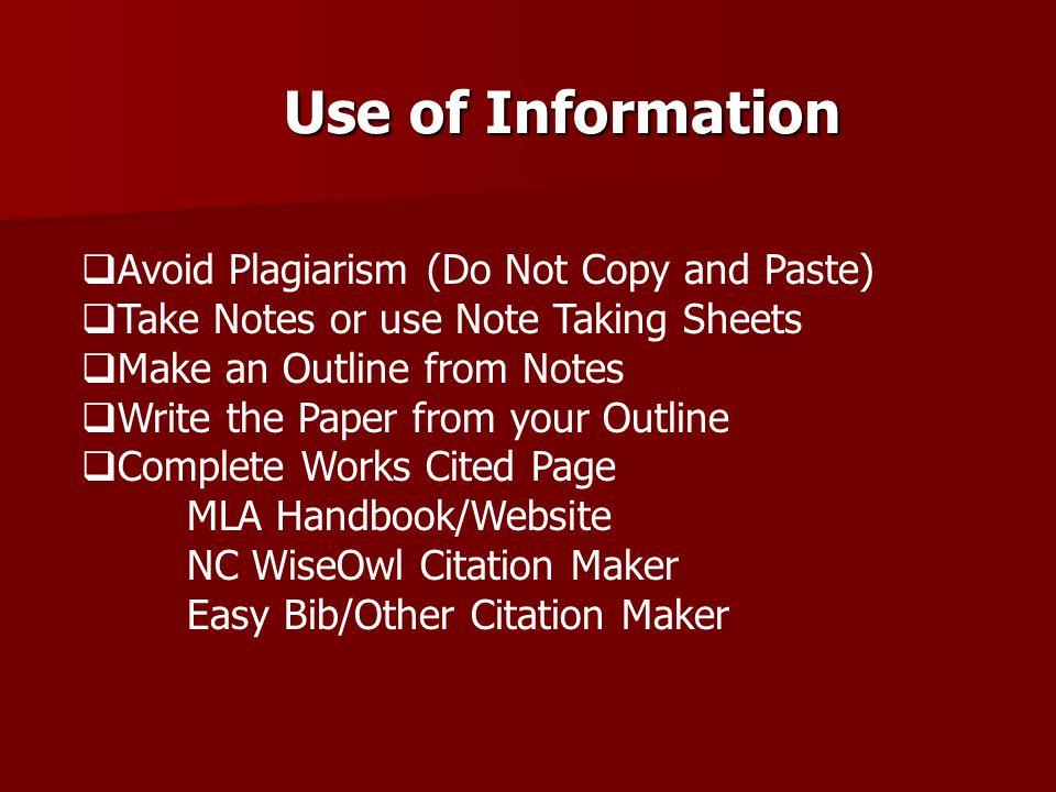 Use of Information  Avoid Plagiarism (Do Not Copy and Paste)  Take Notes or use Note Taking Sheets  Make an Outline from Notes  Write the Paper fr
