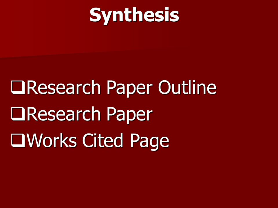 Synthesis  Research Paper Outline  Research Paper  Works Cited Page
