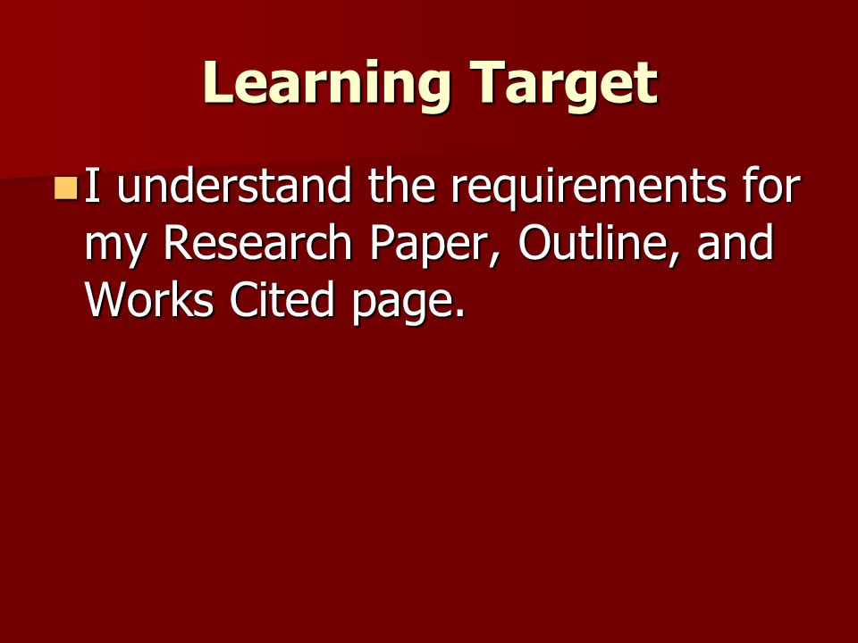 Learning Target I understand the requirements for my Research Paper, Outline, and Works Cited page. I understand the requirements for my Research Pape