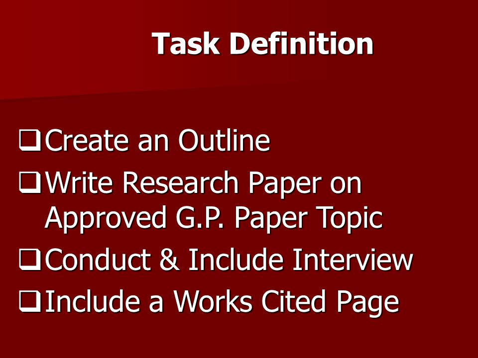 Task Definition  Create an Outline  Write Research Paper on Approved G.P. Paper Topic  Conduct & Include Interview  Include a Works Cited Page