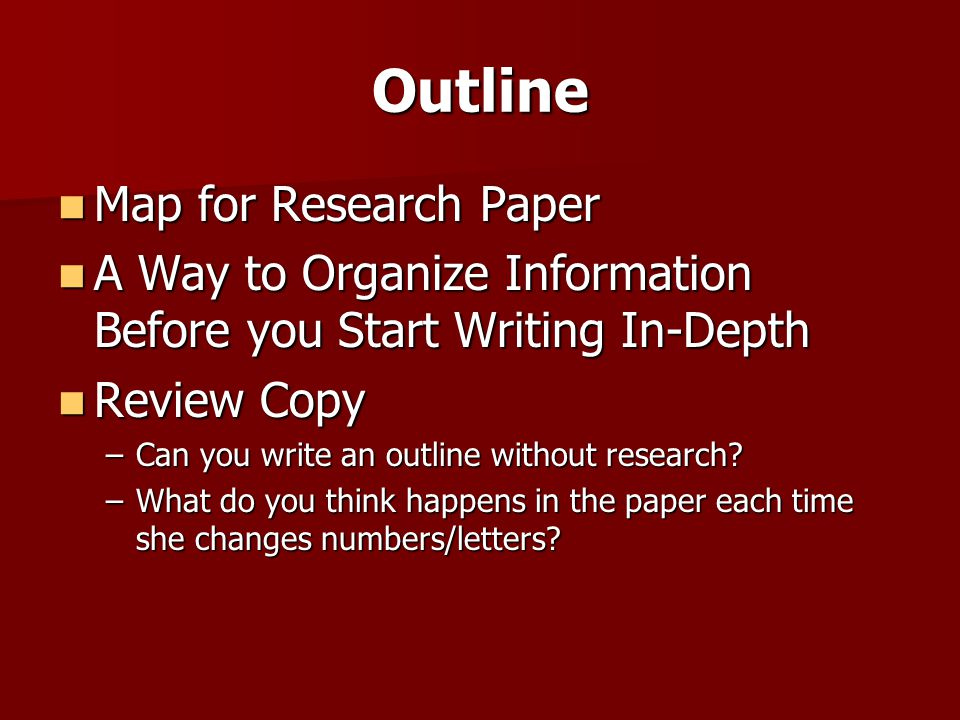 Outline Map for Research Paper Map for Research Paper A Way to Organize Information Before you Start Writing In-Depth A Way to Organize Information Be