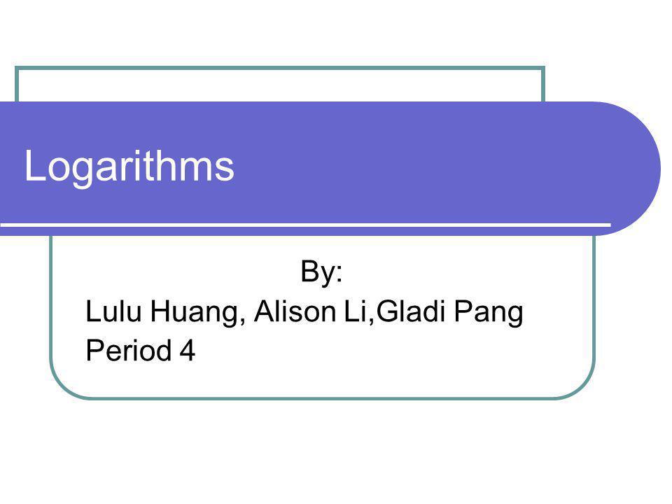 Logarithms By: Lulu Huang, Alison Li,Gladi Pang Period 4