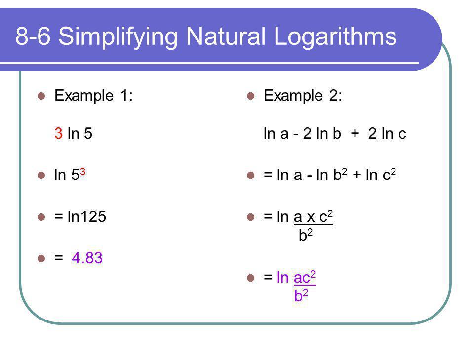 8-6 Simplifying Natural Logarithms Example 1: 3 ln 5 ln 5 3 = ln125 = 4.83 Example 2: ln a - 2 ln b + 2 ln c = ln a - ln b 2 + ln c 2 = ln a x c 2 b 2