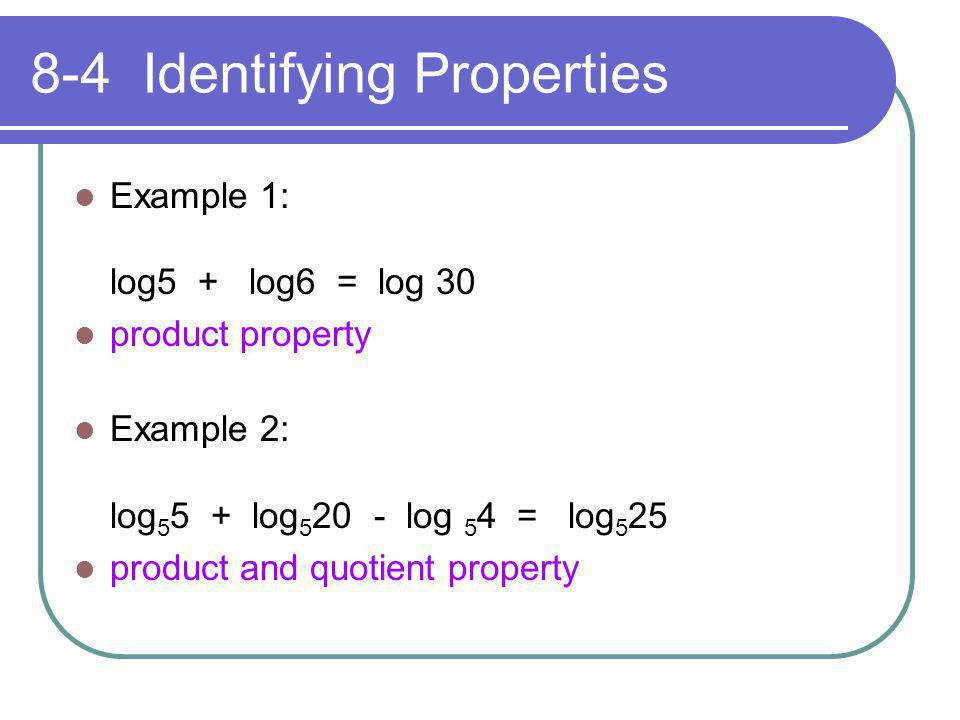 8-4 Identifying Properties Example 1: log5 + log6 = log 30 product property Example 2: log 5 5 + log 5 20 - log 5 4 = log 5 25 product and quotient pr