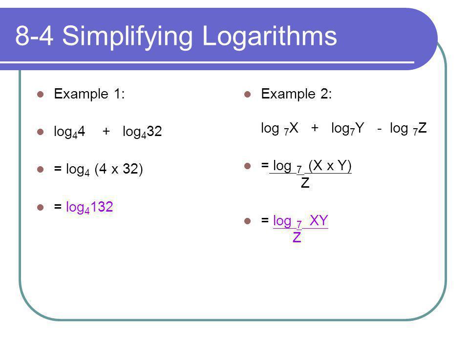 8-4 Simplifying Logarithms Example 1: log 4 4 + log 4 32 = log 4 (4 x 32) = log 4 132 Example 2: log 7 X + log 7 Y - log 7 Z = log 7 (X x Y) Z = log 7