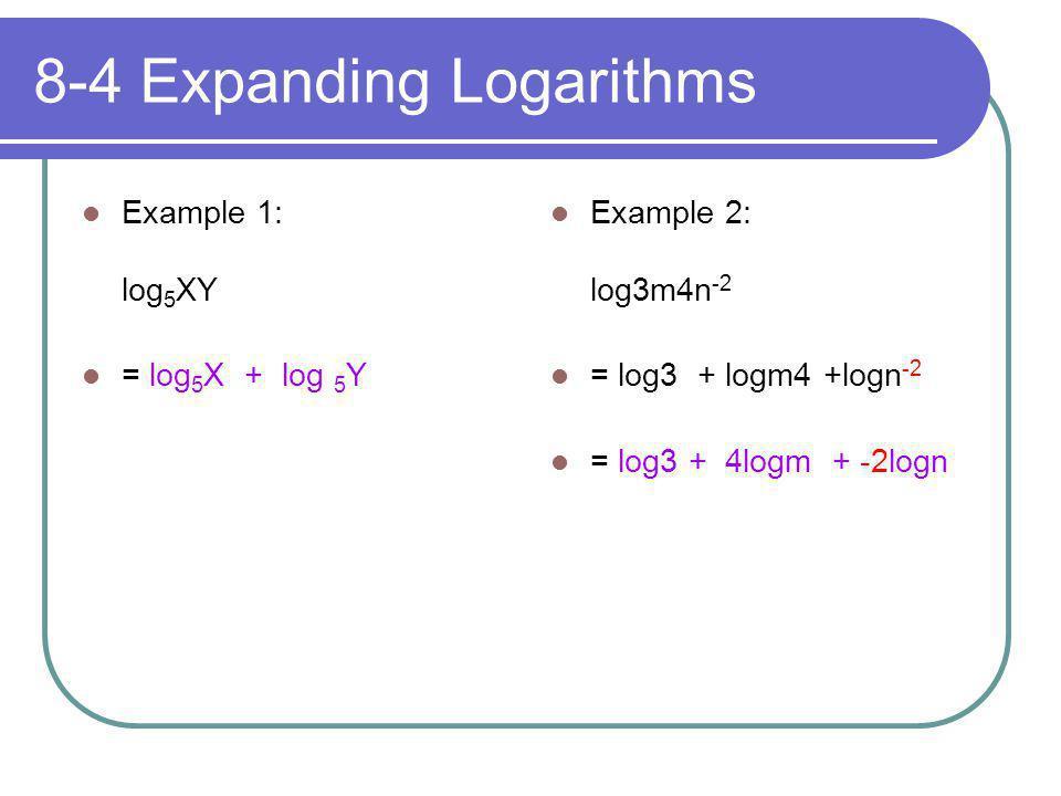 8-4 Expanding Logarithms Example 1: log 5 XY = log 5 X + log 5 Y Example 2: log3m4n -2 = log3 + logm4 +logn -2 = log3 + 4logm + -2logn