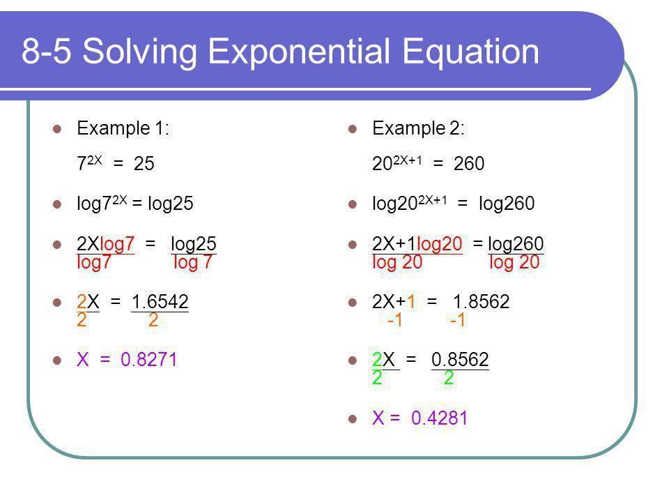 8-5 Solving Exponential Equation Example 1: 7 2X = 25 log7 2X = log25 2Xlog7 = log25 log7 log 7 2X = 1.6542 2 2 X = 0.8271 Example 2: 20 2X+1 = 260 lo