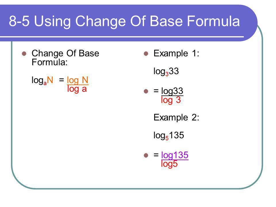 8-5 Using Change Of Base Formula Change Of Base Formula: log a N = log N log a Example 1: log 3 33 = log33 log 3 Example 2: log 5 135 = log135 log5
