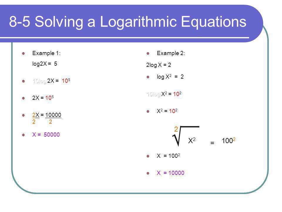 8-5 Solving a Logarithmic Equations 2 X2X2 = 100 2