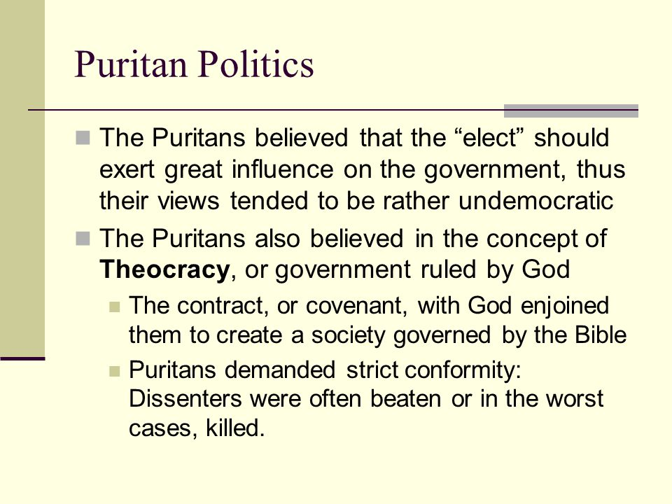 "Puritan Politics The Puritans believed that the ""elect"" should exert great influence on the government, thus their views tended to be rather undemocra"
