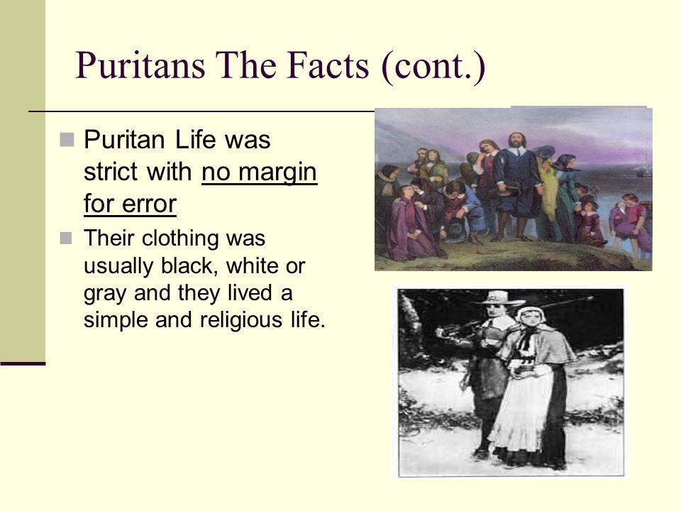 Puritans The Facts (cont.) Puritan Life was strict with no margin for error Their clothing was usually black, white or gray and they lived a simple an