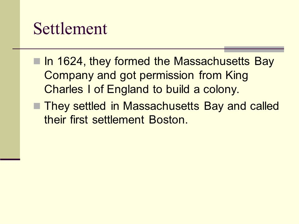 Settlement In 1624, they formed the Massachusetts Bay Company and got permission from King Charles I of England to build a colony. They settled in Mas