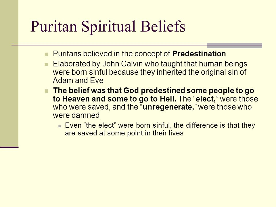 Puritan Spiritual Beliefs Puritans believed in the concept of Predestination Elaborated by John Calvin who taught that human beings were born sinful b