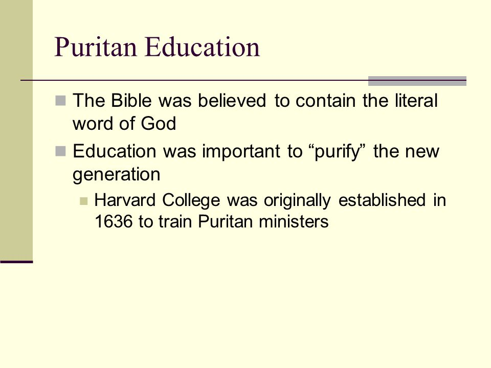 "Puritan Education The Bible was believed to contain the literal word of God Education was important to ""purify"" the new generation Harvard College was"