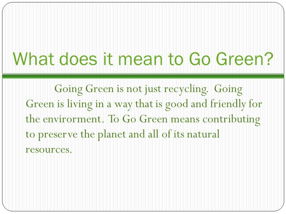 What does it mean to Go Green.Going Green is not just recycling.