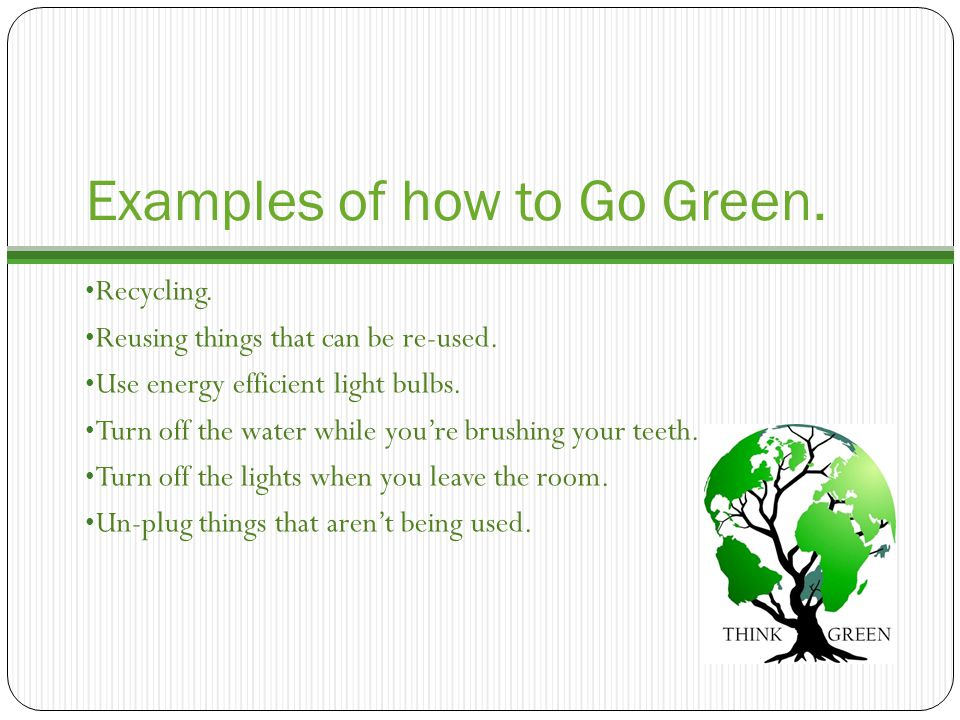 Examples of how to Go Green.Recycling. Reusing things that can be re-used.