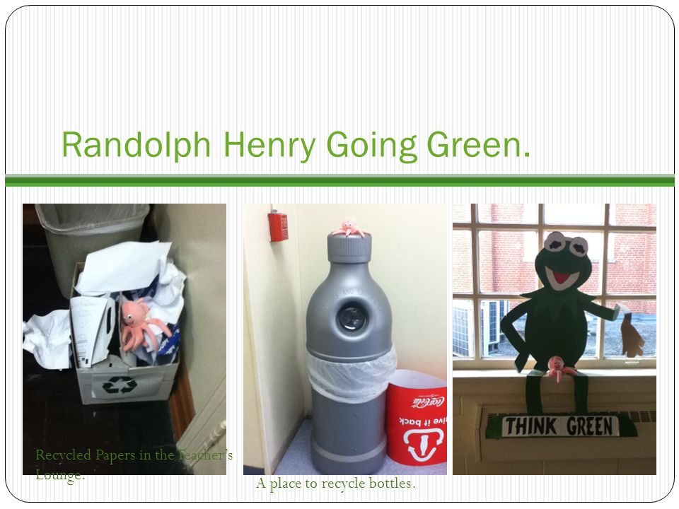 Randolph Henry Going Green. Recycled Papers in the Teacher's Lounge. A place to recycle bottles.
