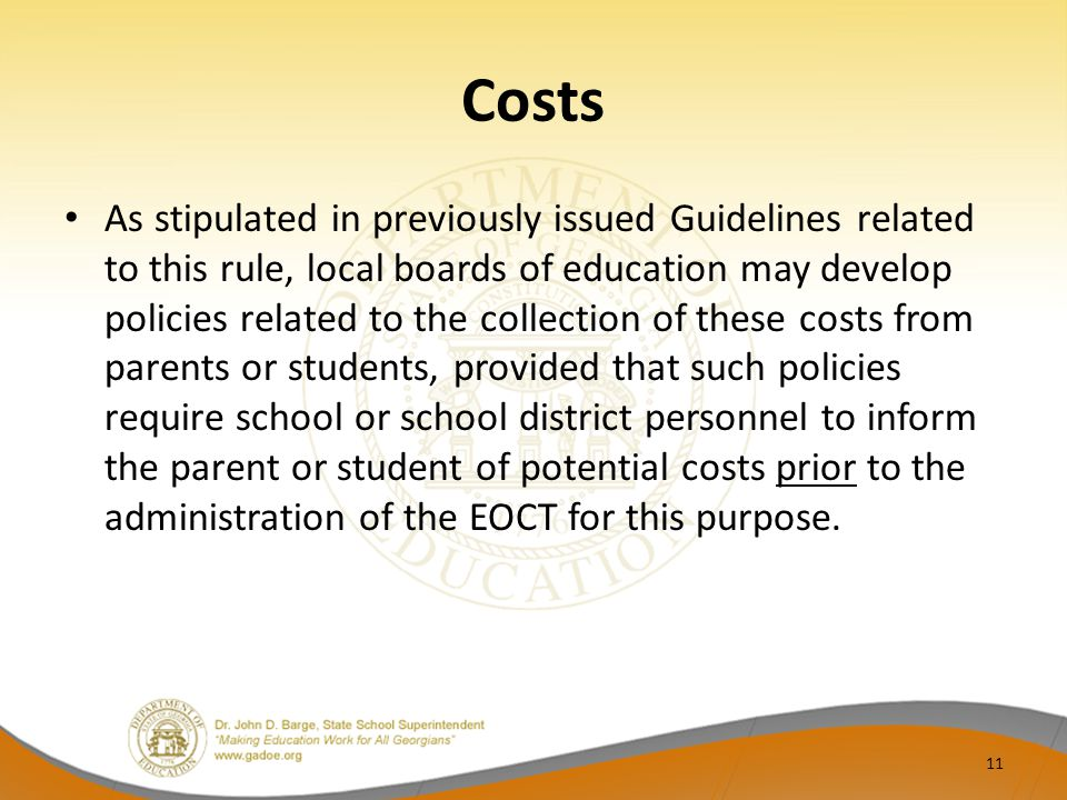 Costs As stipulated in previously issued Guidelines related to this rule, local boards of education may develop policies related to the collection of these costs from parents or students, provided that such policies require school or school district personnel to inform the parent or student of potential costs prior to the administration of the EOCT for this purpose.