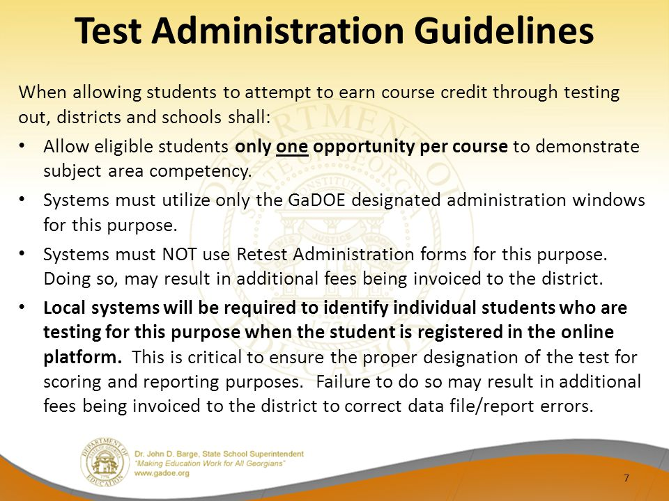 Test Administration Guidelines When allowing students to attempt to earn course credit through testing out, districts and schools shall: Allow eligible students only one opportunity per course to demonstrate subject area competency.