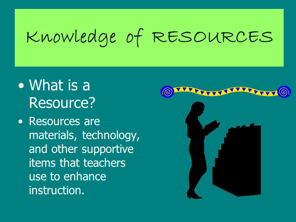 Knowledge of RESOURCES What is a Resource.