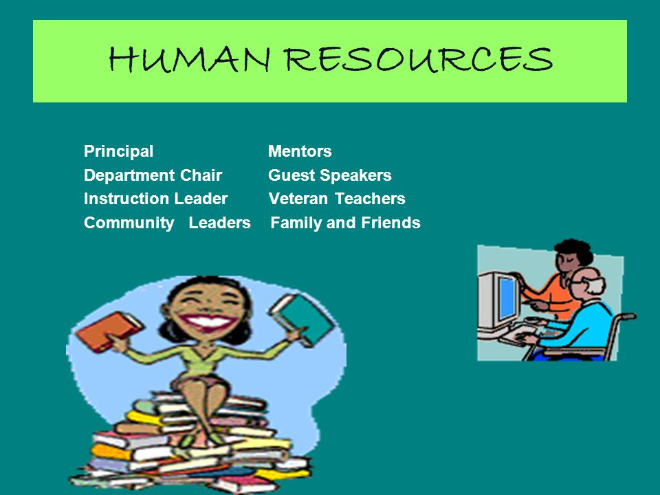 HUMAN RESOURCES Principal Mentors Department Chair Guest Speakers Instruction Leader Veteran Teachers Community Leaders Family and Friends