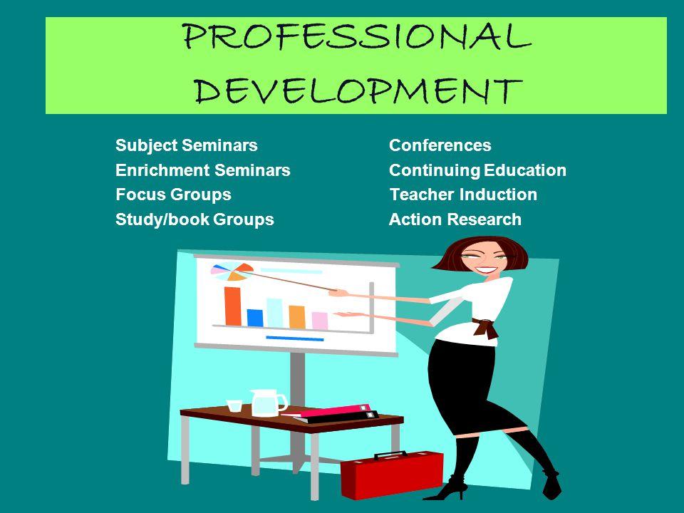 PROFESSIONAL DEVELOPMENT Subject Seminars Conferences Enrichment Seminars Continuing Education Focus Groups Teacher Induction Study/book GroupsAction Research