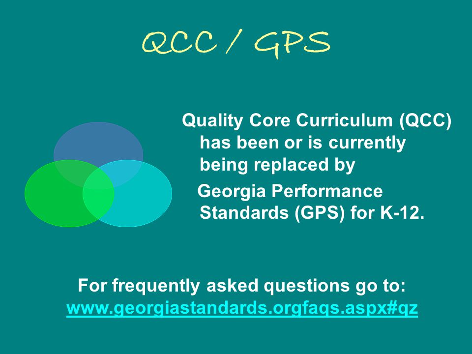 QCC / GPS Quality Core Curriculum (QCC) has been or is currently being replaced by Georgia Performance Standards (GPS) for K-12.