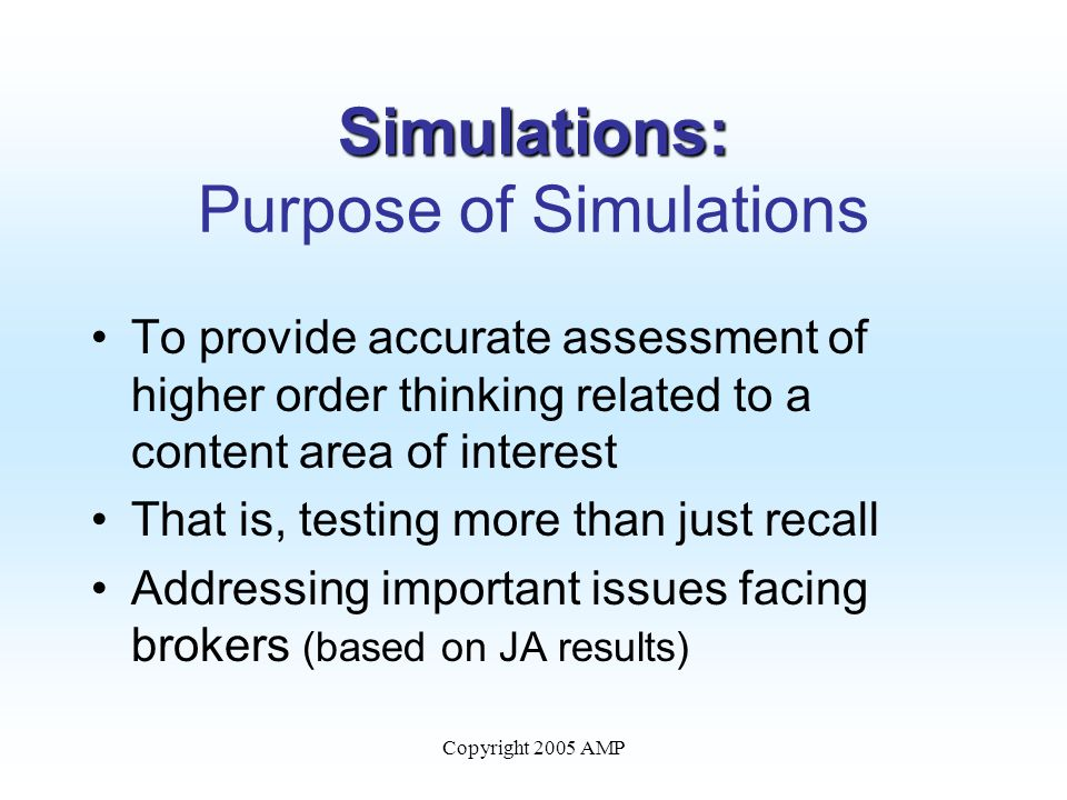 Simulations: Simulations: Purpose of Simulations To provide accurate assessment of higher order thinking related to a content area of interest That is, testing more than just recall Addressing important issues facing brokers (based on JA results)