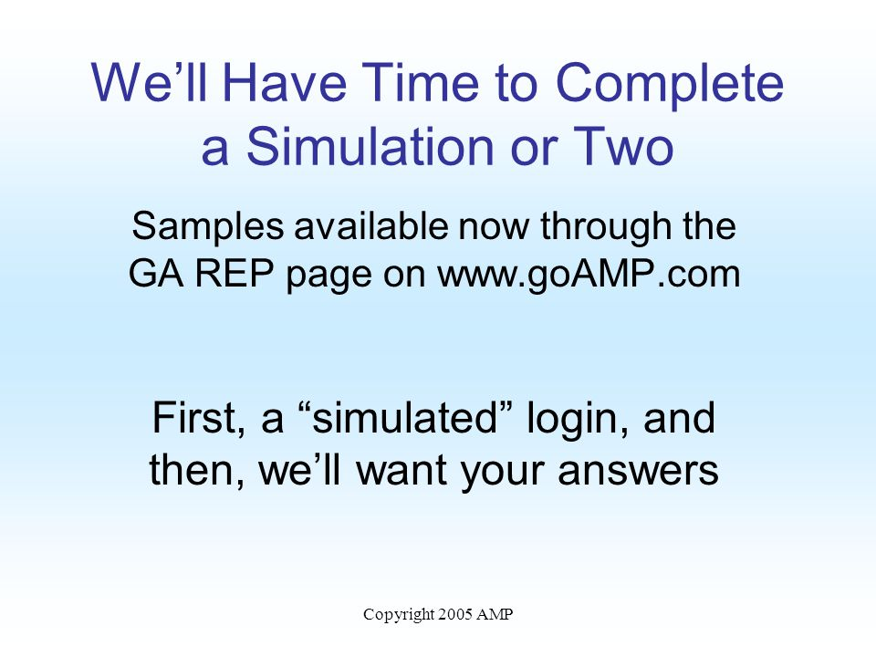 Copyright 2005 AMP We'll Have Time to Complete a Simulation or Two Samples available now through the GA REP page on www.goAMP.com First, a simulated login, and then, we'll want your answers
