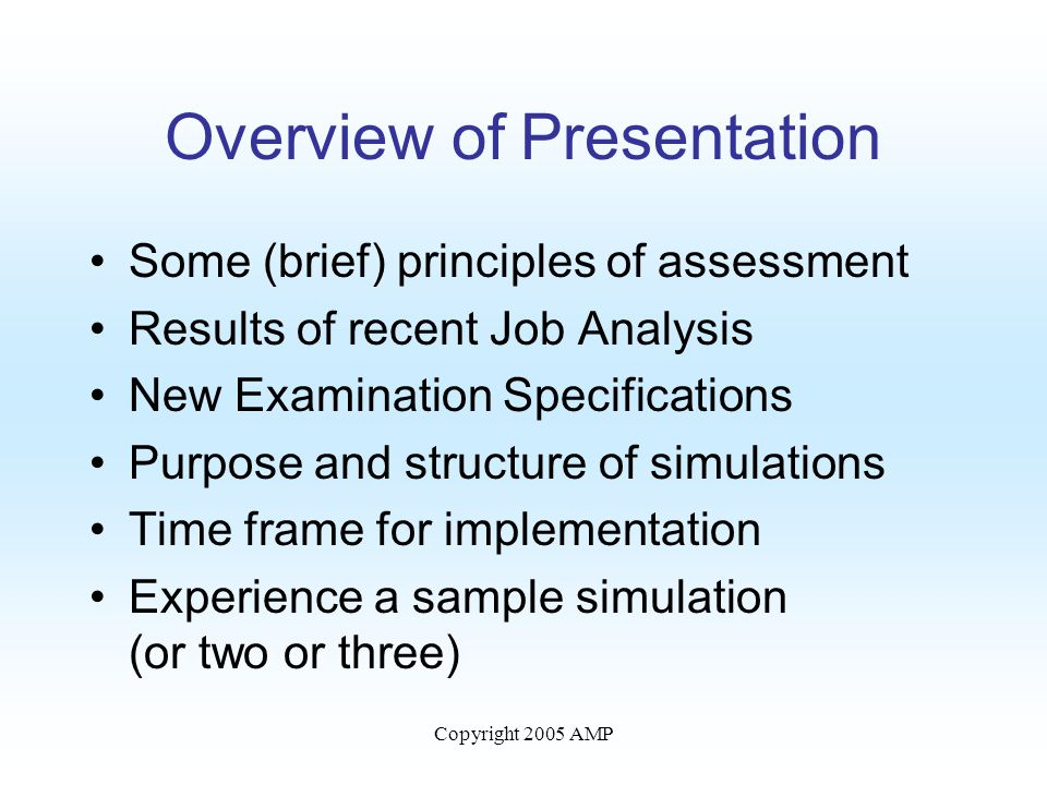Copyright 2005 AMP Overview of Presentation Some (brief) principles of assessment Results of recent Job Analysis New Examination Specifications Purpose and structure of simulations Time frame for implementation Experience a sample simulation (or two or three)
