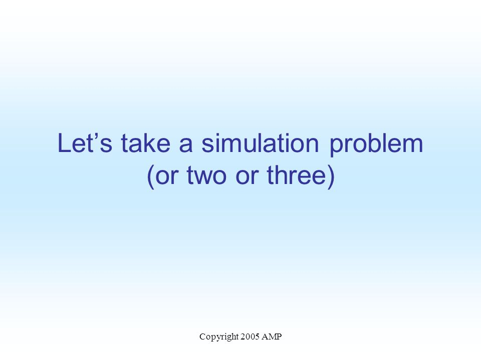 Copyright 2005 AMP Let's take a simulation problem (or two or three)