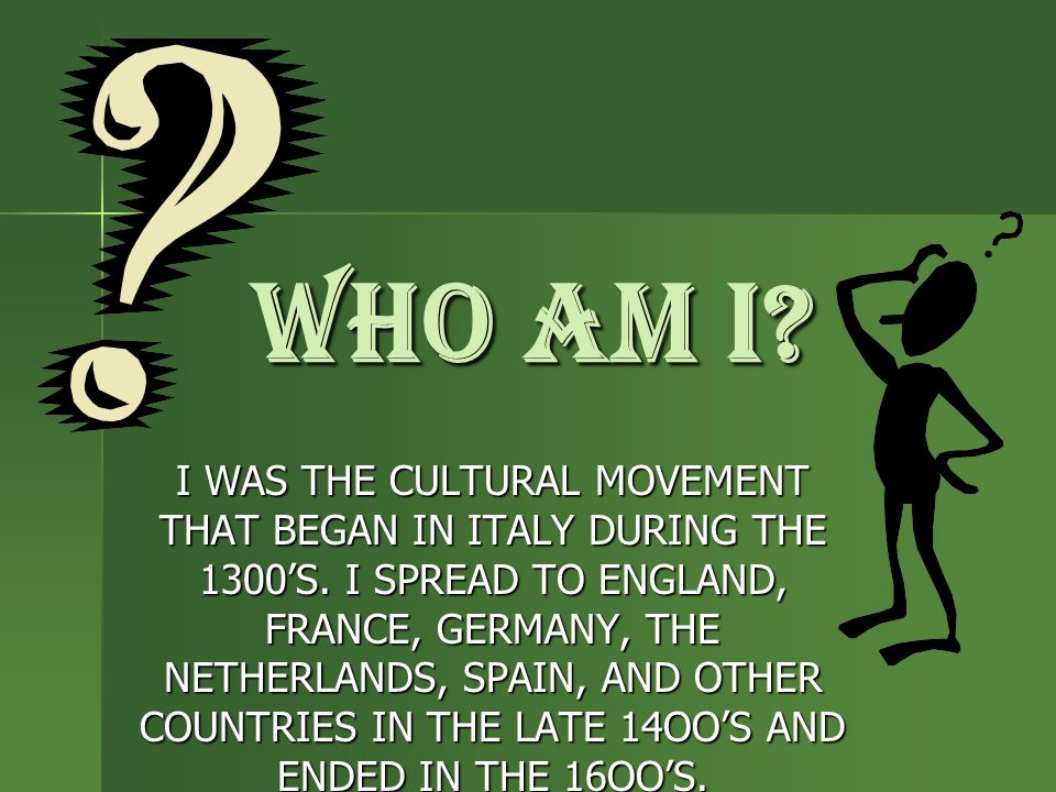 WHO AM I? I WAS THE CULTURAL MOVEMENT THAT BEGAN IN ITALY DURING THE 1300'S. I SPREAD TO ENGLAND, FRANCE, GERMANY, THE NETHERLANDS, SPAIN, AND OTHER C