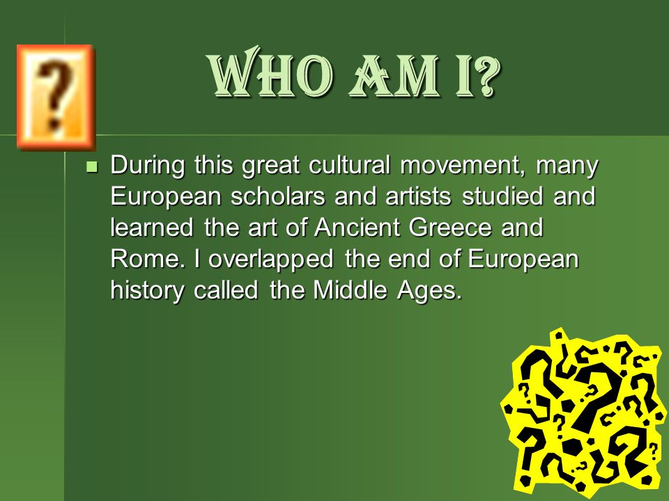 WHO AM I? During this great cultural movement, many European scholars and artists studied and learned the art of Ancient Greece and Rome. I overlapped