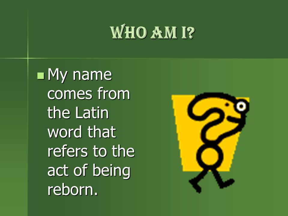 WHO AM I. My name comes from the Latin word that refers to the act of being reborn.