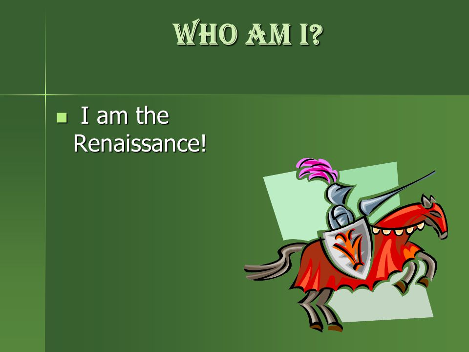 Who am i? I am the Renaissance! I am the Renaissance!