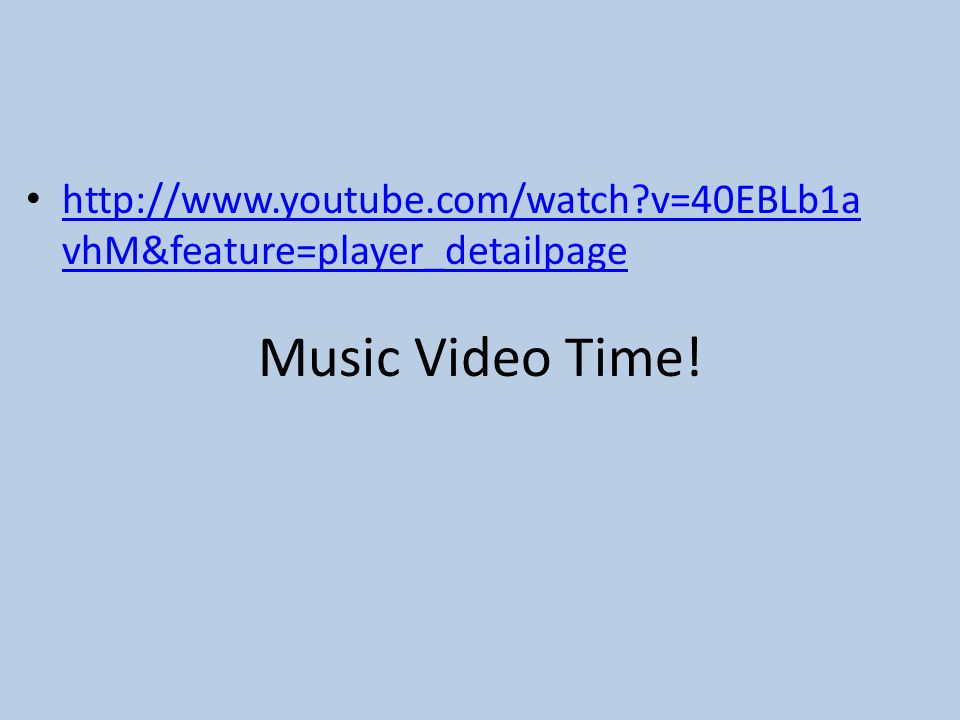 Music Video Time! http://www.youtube.com/watch?v=40EBLb1a vhM&feature=player_detailpage http://www.youtube.com/watch?v=40EBLb1a vhM&feature=player_det