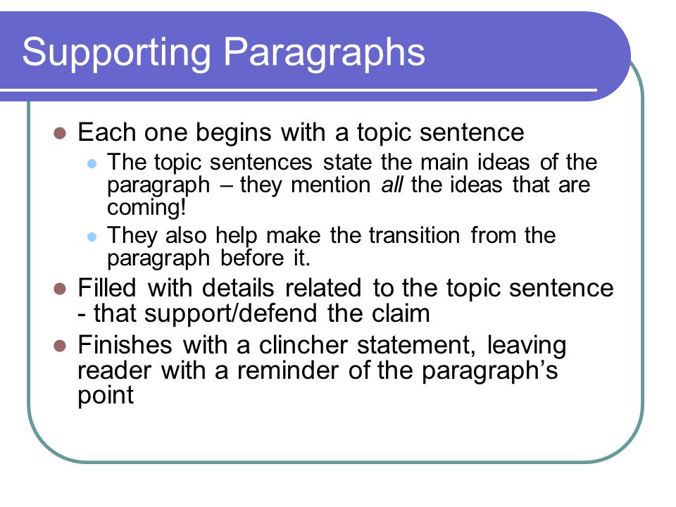 Concluding Paragraph Always begins with the thesis statement Can be worded slightly differently than the first time Go ahead – cut and paste it in the conclusion Reminds reader about the main points This is often a recasting of the clincher sentences Leaves reader with a thought to ponder This is the final statement of the essay Works well if this relates to the attention grabber at the beginning