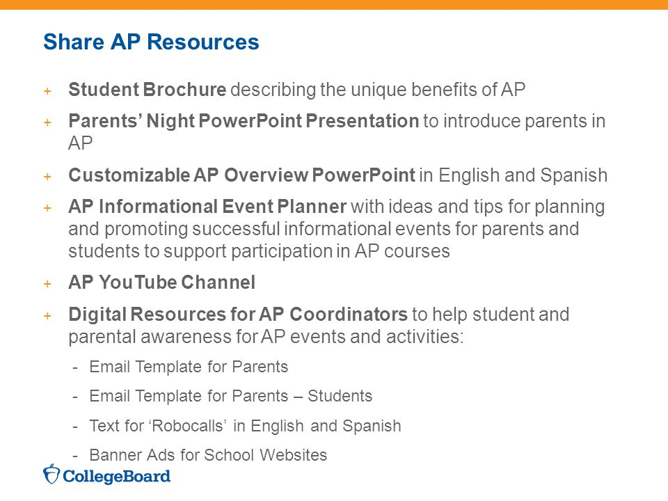 Share AP Resources + Student Brochure describing the unique benefits of AP + Parents' Night PowerPoint Presentation to introduce parents in AP + Customizable AP Overview PowerPoint in English and Spanish + AP Informational Event Planner with ideas and tips for planning and promoting successful informational events for parents and students to support participation in AP courses + AP YouTube Channel + Digital Resources for AP Coordinators to help student and parental awareness for AP events and activities: -Email Template for Parents -Email Template for Parents – Students -Text for 'Robocalls' in English and Spanish -Banner Ads for School Websites