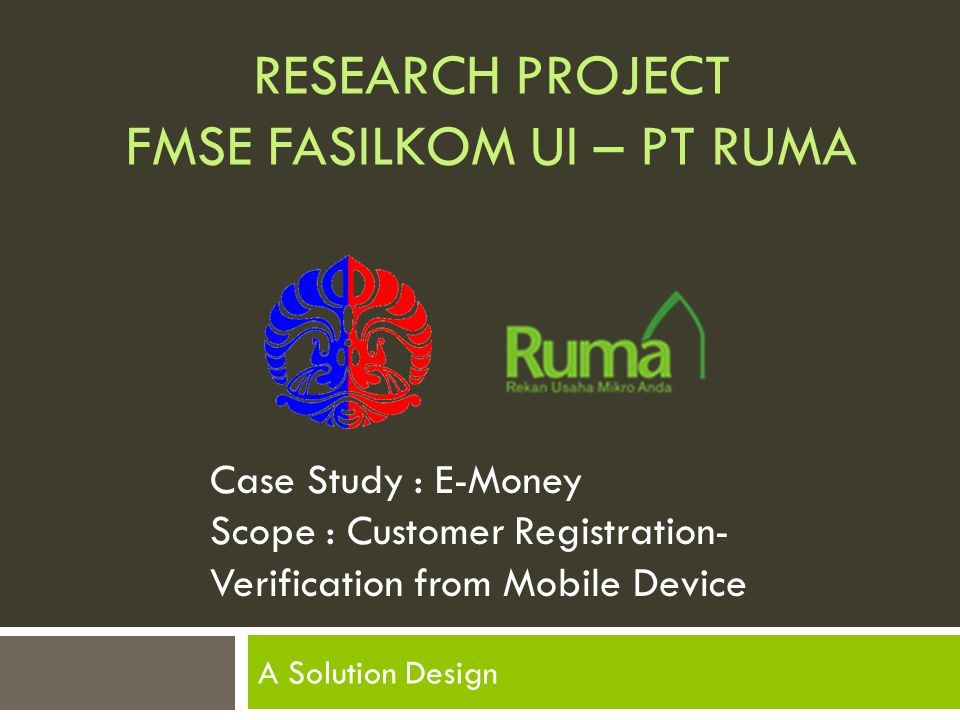 RESEARCH PROJECT FMSE FASILKOM UI – PT RUMA A Solution Design Case Study : E-Money Scope : Customer Registration- Verification from Mobile Device