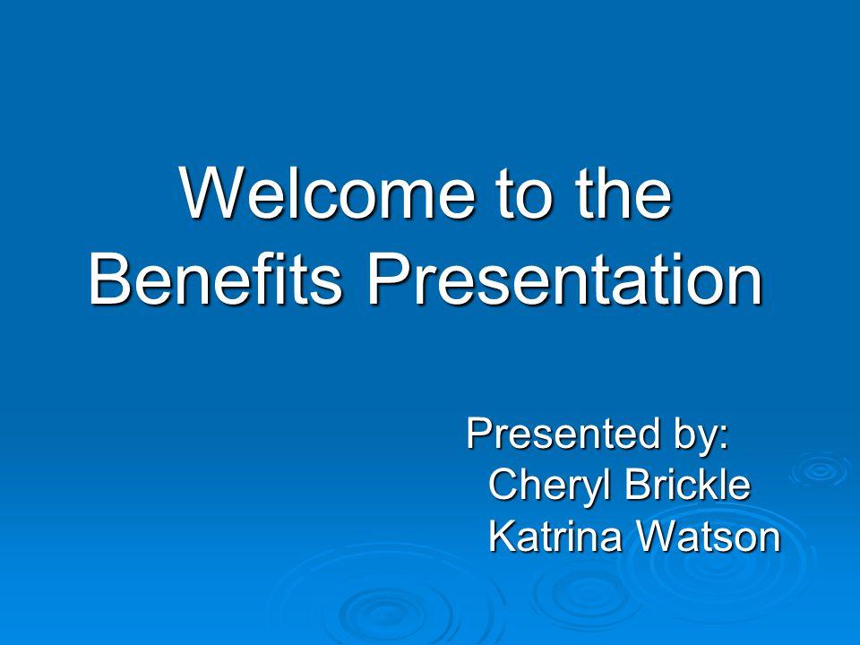 Welcome to the Benefits Presentation Presented by: Cheryl Brickle Cheryl Brickle Katrina Watson