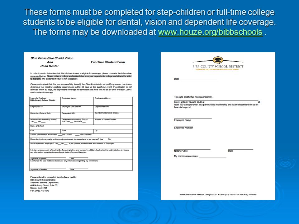 These forms must be completed for step-children or full-time college students to be eligible for dental, vision and dependent life coverage. The forms
