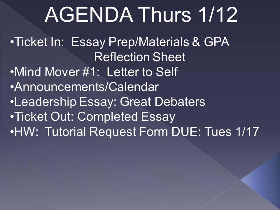 AGENDA Thurs 1/12 Ticket In: Essay Prep/Materials & GPA Reflection Sheet Mind Mover #1: Letter to Self Announcements/Calendar Leadership Essay: Great Debaters Ticket Out: Completed Essay HW: Tutorial Request Form DUE: Tues 1/17