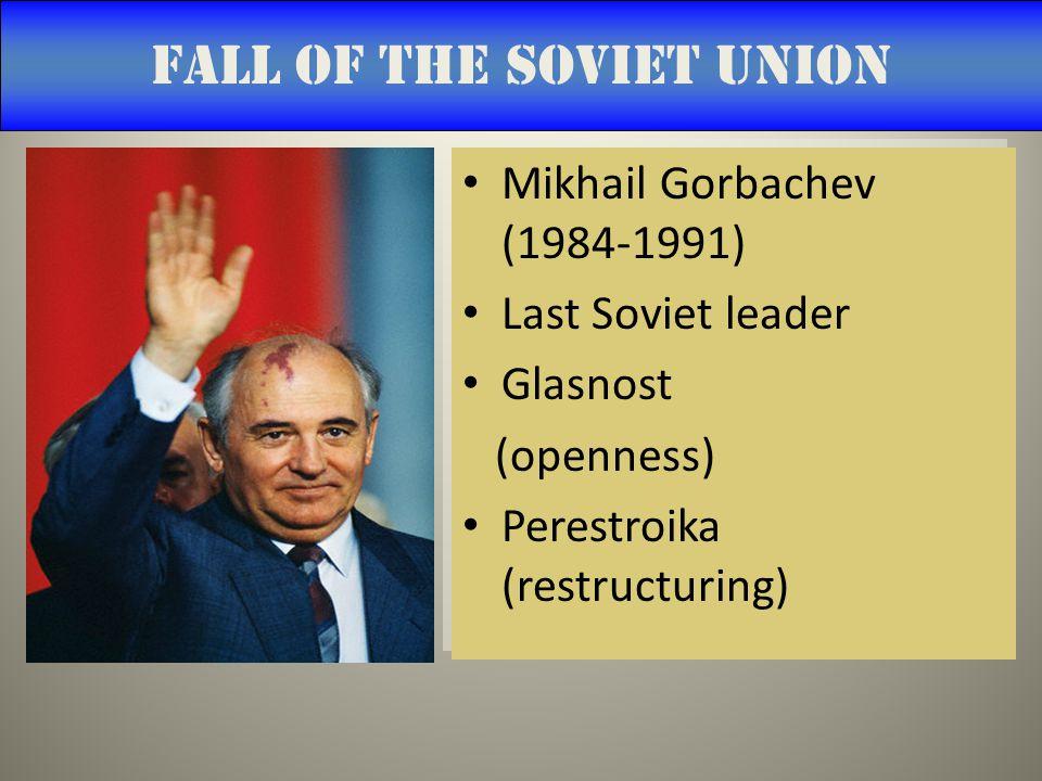 Fall of the Soviet Union Mikhail Gorbachev (1984-1991) Last Soviet leader Glasnost (openness) Perestroika (restructuring) Mikhail Gorbachev (1984-1991) Last Soviet leader Glasnost (openness) Perestroika (restructuring)
