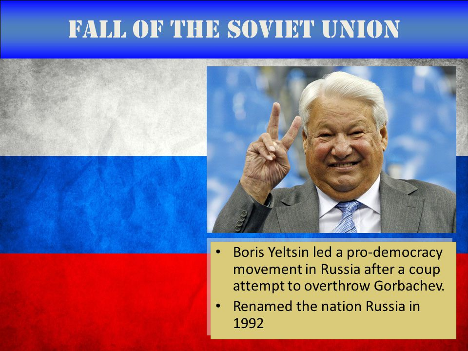 Fall of the Soviet Union Boris Yeltsin led a pro-democracy movement in Russia after a coup attempt to overthrow Gorbachev.
