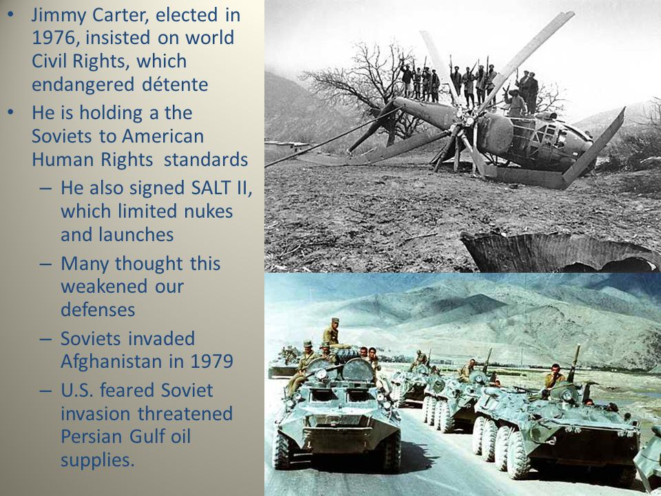Jimmy Carter, elected in 1976, insisted on world Civil Rights, which endangered détente He is holding a the Soviets to American Human Rights standards – He also signed SALT II, which limited nukes and launches – Many thought this weakened our defenses – Soviets invaded Afghanistan in 1979 – U.S.