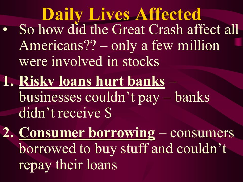 Daily Lives Affected 3.Bank runs – fear drove millions to run to their local bank to withdraw – banks had to call-in loans to get $$ but people couldn't pay – banks failed 4.Bank failures – when no $$ from loans and bank runs, thousands closed – by 1932 over 5500 closed