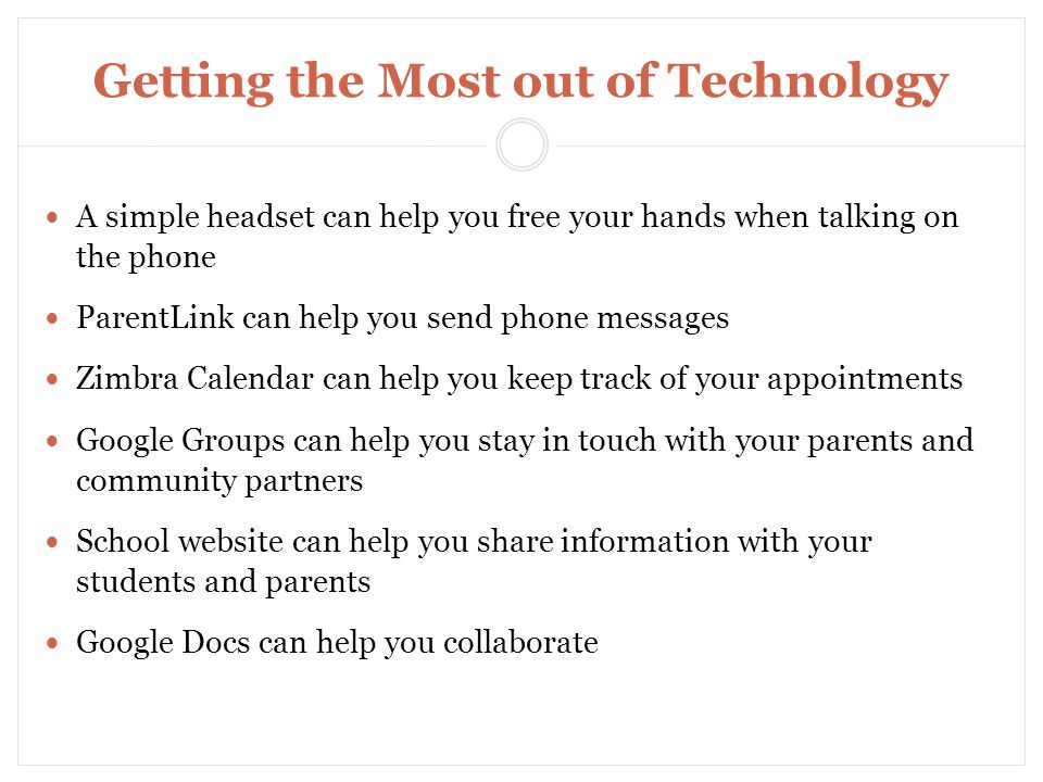 Getting the Most out of Technology A simple headset can help you free your hands when talking on the phone ParentLink can help you send phone messages Zimbra Calendar can help you keep track of your appointments Google Groups can help you stay in touch with your parents and community partners School website can help you share information with your students and parents Google Docs can help you collaborate Time Management and Organization Skills for School Improvement Support Liaisons