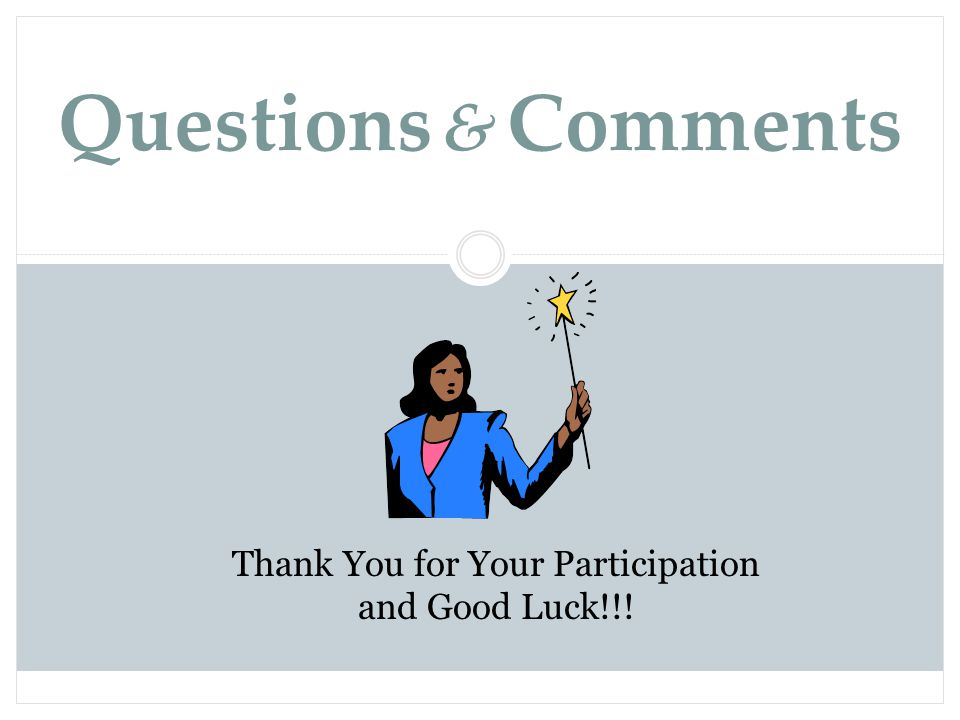Questions & Comments Thank You for Your Participation and Good Luck!!.