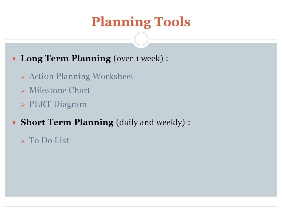 Planning Tools Long Term Planning (over 1 week) :  Action Planning Worksheet  Milestone Chart  PERT Diagram Short Term Planning (daily and weekly) :  To Do List Time Management and Organization Skills for School Improvement Support Liaisons