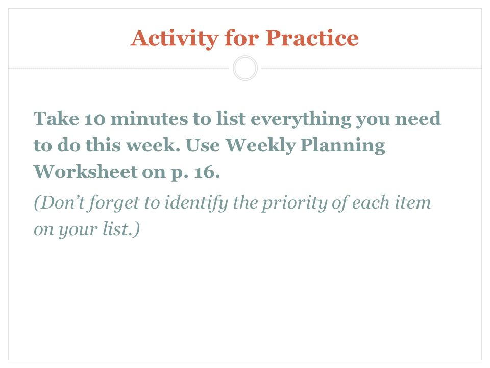 Activity for Practice Take 10 minutes to list everything you need to do this week.